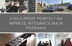 3 najlepsze pomysły na imprezę integracyjną w Poznaniu